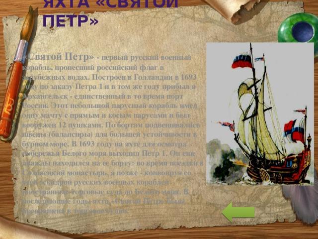 Яхта «Святой Петр» «Cвятой Петр» - первый русский военный корабль, пронесший российский флаг в зарубежных водах. Построен в Голландии в 1693 году по заказу Петра 1 и в том же году прибыл в Архангельск - единственный в то время порт России. Этот небольшой парусный корабль имел одну мачту с прямым и косым парусами и был вооружен 12 пушками. По бортам подвешивались швецы (балансиры) для большей устойчивости в бурном море. В 1693 году на яхте для осмотра побережья Белого моря выходил Петр 1. Он еще дважды находился на ее борту: во время поездки в Соловецкий монастырь, а позже - конвоируя со всей эскадрой русских военных кораблей иностранные торговые суда до Белого моря. В последующие годы яхта «Святой Петр» была превращена в торговое судно.