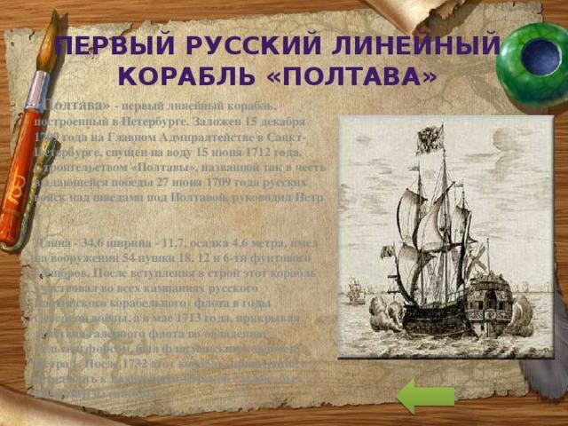 Первый русский линейный корабль «Полтава» «Полтава» - первый линейный корабль, построенный в Петербурге. Заложен 15 декабря 1709 года на Главном Адмиралтействе в Санкт-Петербурге, спущен на воду 15 июня 1712 года. Строительством «Полтавы», названной так в честь выдающейся победы 27 июня 1709 года русских войск над шведами под Полтавой, руководил Петр I.   Длина - 34,6 ширина - 11,7, осадка 4,6 метра, имел на вооружении 54 пушки 18, 12 и 6-ти фунтового калибров. После вступления в строй этот корабль участвовал во всех кампаниях русского Балтийского корабельного) флота в годы Северной войны, а в мае 1713 года, прикрывая действия галерного флота по овладению Гельсингфорсом, был флагманским кораблем Петра 1. После 1732 этот корабль, пришедший в негодность к дальнейшей морской службе, был исключен из списков.