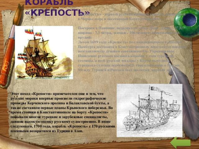 Корабль  «Крепость» «Крепость» - первый русский военный корабль, вышедший в Черное море и посетивший Константинополь.   Построен в Паншине, недалеко от устья Дона. Длина - 37,8, ширина - 7,3 метра, экипаж - 106 человек, вооружение - 46 орудий.  Летом 1699 года «Крепость» под командованием капитана Памбурга доставила в Константинополь посольскую миссию, возглавляемую думным советником Ем. Украинцевым. Появление русского военного корабля у стен турецкой столицы, а всей русской эскадры у Керчи вынудило турецкого султана пересмотреть свое отношение к России. Между Турцией и Россией был заключен мирный договор.      Этот поход «Крепости» примечателен еще и тем, что русские моряки впервые произвели гидрографические промеры Керченского пролива и Балаклавской бухты, а также составили первые планы Крымского побережья.Во время стоянки в Константинополе на борту «Крепости» побывали многие турецкие и зарубежные специалисты, давшие высокую оценку русскому судостроению. В июне следующего, 1700 года, корабль «Крепость» с 170 русскими пленными возвратился из Турции в Азов.