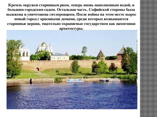 Кремль окружен старинным рвом, теперь вновь наполненным водой, и большим городским садом. Остальная часть. Софийской стороны была выжжена и уничтожена гитлеровцами. После войны на этом месте вырос новый город с красивыми домами, среди которых возвышаются старинные церкви, тщательно охраняемые государством как памятники архитектуры.