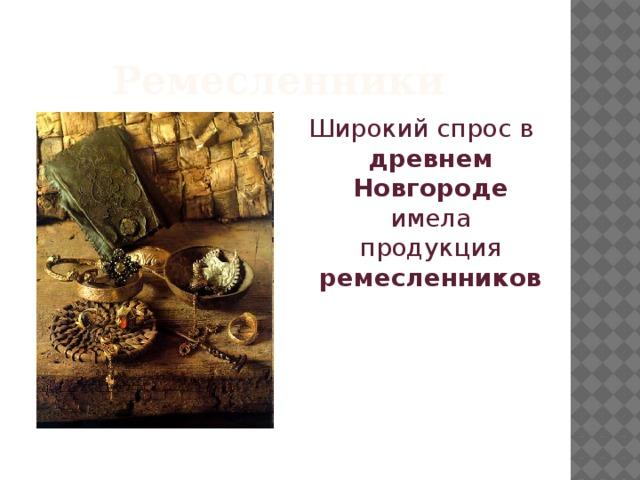 Ремесленники Широкий спрос в древнем  Новгороде имела продукция ремесленников