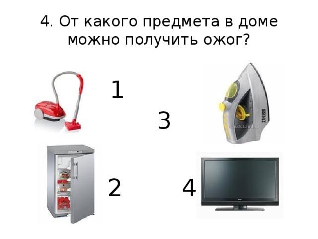 4. От какого предмета в доме можно получить ожог? 1  3 2  4