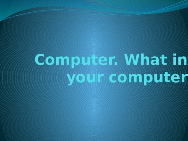 Computer. What in your computer