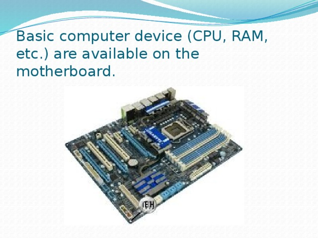 Basic computer device (CPU, RAM, etc.) are available on the motherboard.
