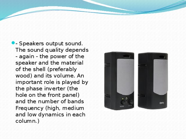- Speakers output sound. The sound quality depends - again - the power of the speaker and the material of the shell (preferably wood) and its volume. An important role is played by the phase inverter (the hole on the front panel) and the number of bands Frequency (high, medium and low dynamics in each column.)