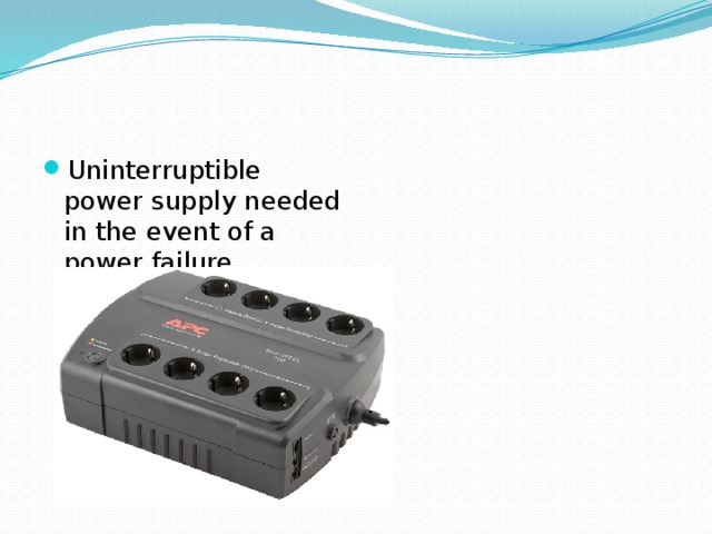 Uninterruptible power supply needed in the event of a power failure.