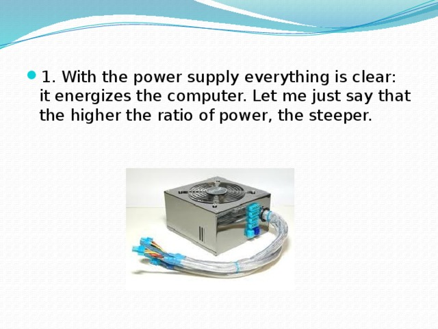 1. With the power supply everything is clear: it energizes the computer. Let me just say that the higher the ratio of power, the steeper.