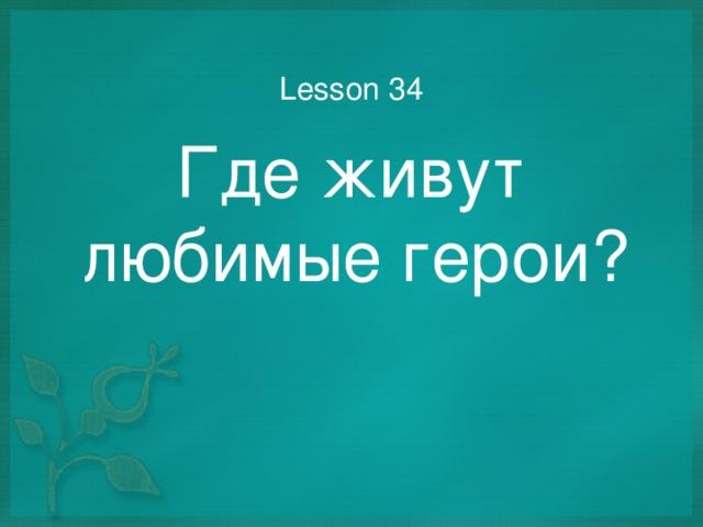 Lesson 34 Где живут любимые герои?