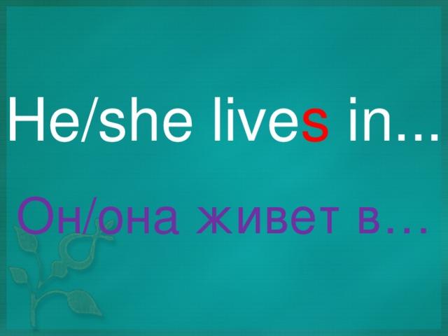 He/she live s in ... Он/она живет в…