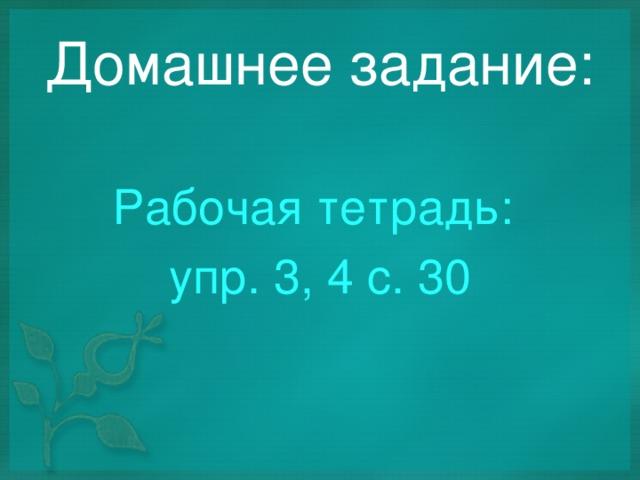 Домашнее задание: Рабочая тетрадь: упр. 3, 4 с. 30