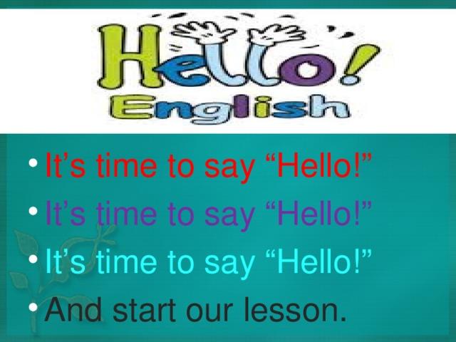 "It's time to say ""Hello!"" It's time to say ""Hello!"" It's time to say ""Hello!"" And start our lesson."