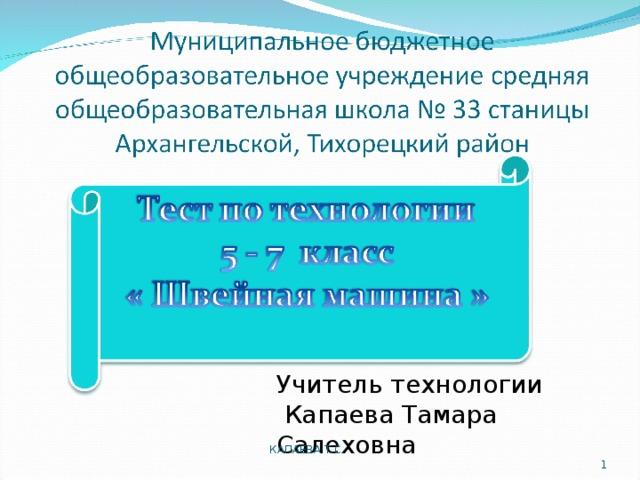 Учитель технологии  Капаева Тамара Салеховна КАПАЕВА Т.С.