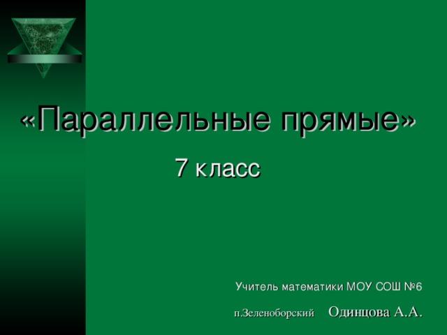 «Параллельные прямые» 7 класс  Учитель математики МОУ СОШ №6   п.Зеленоборский Одинцова А.А.