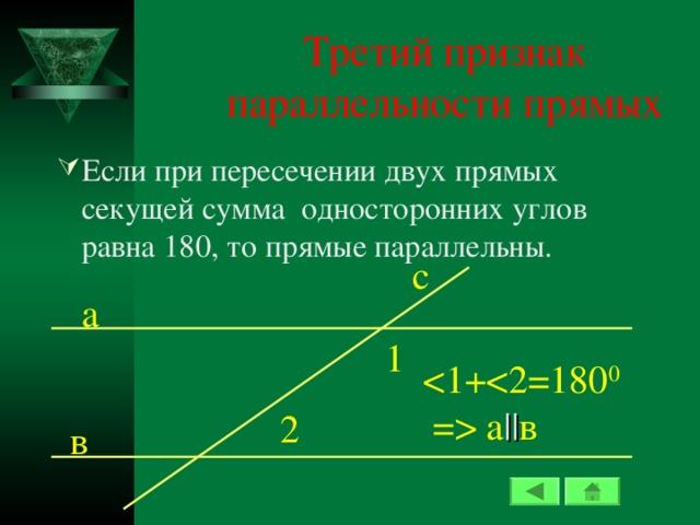 Третий признак параллельности прямых Если при пересечении двух прямых секущей сумма односторонних углов равна 180, то прямые параллельны. c а 1  а || в 2 в