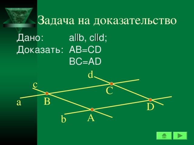 Задача на доказательство Дано:  a || b, c || d ; Доказать:  AB=CD  BC=AD d c С В a D А b