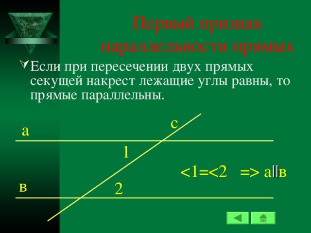 Первый признак параллельности прямых Если при пересечении двух прямых секущей накрест лежащие углы равны, то прямые параллельны. c а 1  а || в в 2