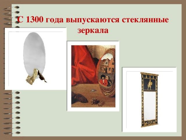 С 1300 года выпускаются стеклянные зеркала