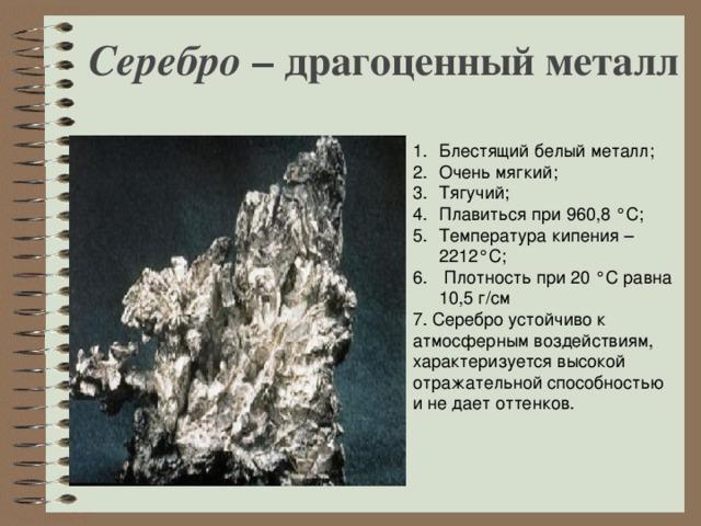 Серебро – драгоценный металл Блестящий белый металл; Очень мягкий; Тягучий; Плавиться при 960,8 °С; Температура кипения – 2212°С;  Плотность при 20 °С равна 10,5 г/см 7. Серебро устойчиво к атмосферным воздействиям, характеризуется высокой отражательной способностью и не дает оттенков.