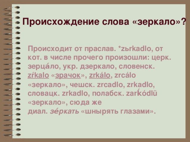 Происхождение слова «зеркало»? Происходит от праслав.*zьrkadlo, от кот. в числе прочего произошли: церк. зерца́ло, укр. дзеркало, словенск. zŕkalo « зрачок », zrkálo , zrcálo «зеркало», чешск. zrcadlo, zrkadlo, словацк. zrkadlo, полабск. zarḱódlü «зеркало», сюда же диал. зе́ркать «шнырять глазами».