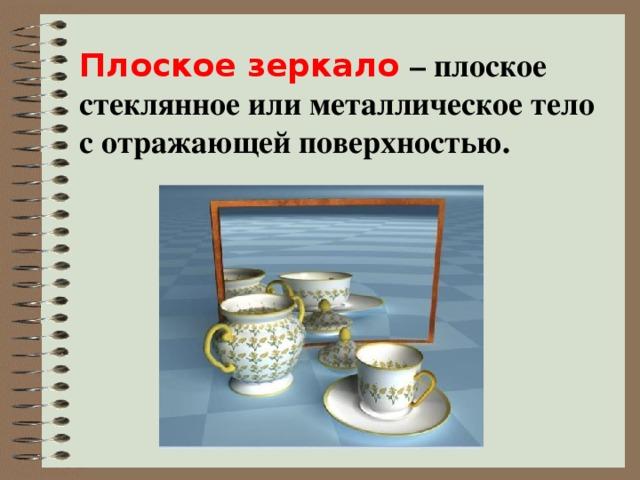 Плоское зеркало – плоское стеклянное или металлическое тело с отражающей поверхностью.