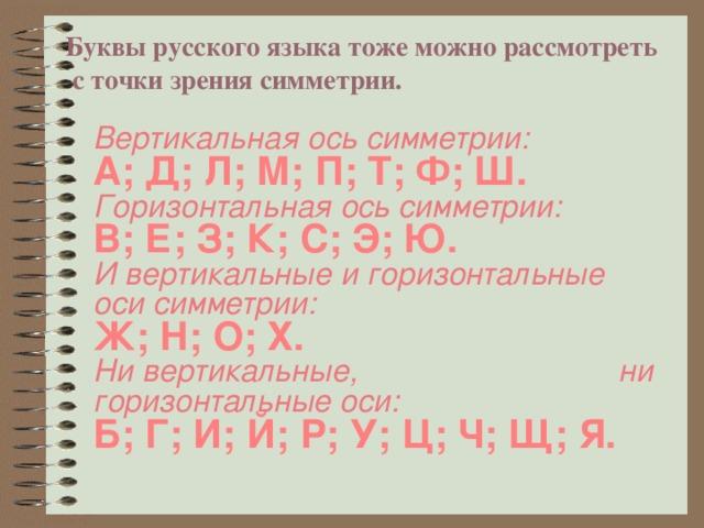 Буквы русского языка тоже можно рассмотреть  с точки зрения симметрии.   Вертикальная ось симметрии: А; Д; Л; М; П; Т; Ф; Ш. Горизонтальная ось симметрии: В; Е; З; К; С; Э; Ю. И вертикальные и горизонтальные оси симметрии: Ж; Н; О; Х. Ни вертикальные, ни горизонтальные оси: Б; Г; И; Й; Р; У; Ц; Ч; Щ; Я.