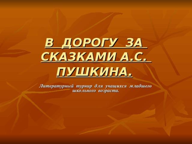 В ДОРОГУ ЗА СКАЗКАМИ А.С. ПУШКИНА.  Литературный турнир для учащихся младшего школьного возраста.