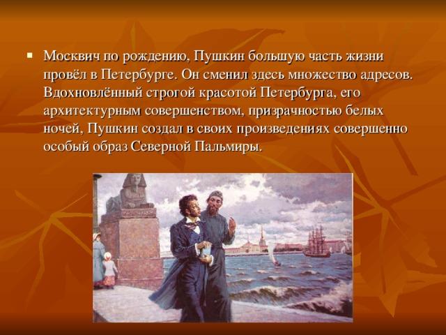 Москвич по рождению, Пушкин большую часть жизни провёл в Петербурге. Он сменил здесь множество адресов. Вдохновлённый строгой красотой Петербурга, его архитектурным совершенством, призрачностью белых ночей, Пушкин создал в своих произведениях совершенно особый образ Северной Пальмиры.