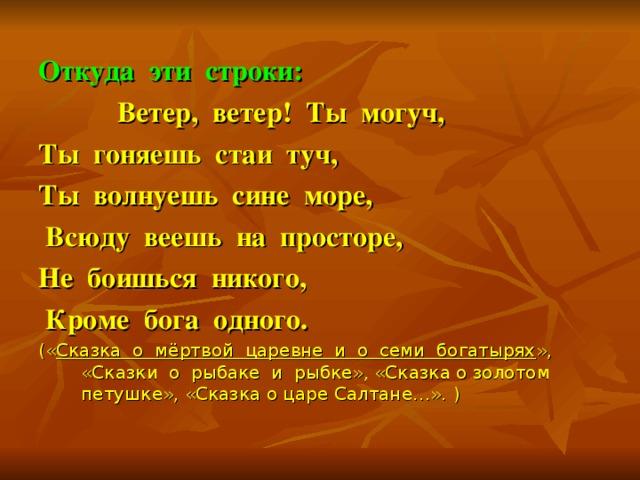 Откуда эти строки:  Ветер, ветер! Ты могуч, Ты гоняешь стаи туч, Ты волнуешь сине море,  Всюду веешь на просторе, Не боишься никого,  Кроме бога одного. (« Сказка о мёртвой царевне и о семи богатырях », «Сказки о рыбаке и рыбке», «Сказка о золотом петушке», «Сказка о царе Салтане…».  )