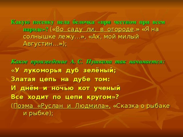 Какую песенку пела белочка «при честном при всем народе»?  (« Во саду ли, в огороде .» «Я на солнышке лежу…», «Ах, мой милый Августин…»);  Какое произведение А. С. Пушкина так начинается:  « У лукоморья дуб зелёный; Златая цепь на дубе том: И днём и ночью кот ученый Все ходит по цепи кругом»? ( Поэма «Руслан и Людмила», «Сказка о рыбаке и рыбке);