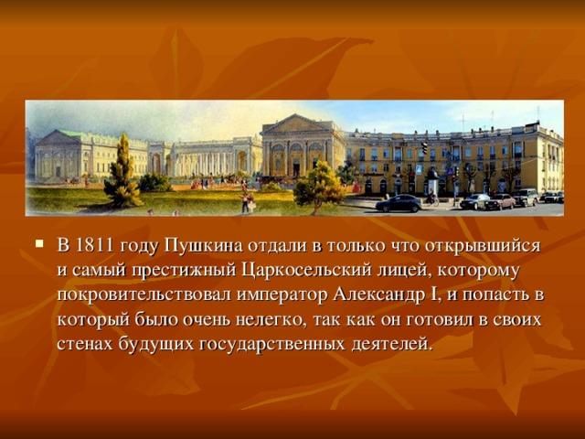 В 1811 году Пушкина отдали в только что открывшийся и самый престижный Царкосельский лицей, которому покровительствовал император Александр I, и попасть в который было очень нелегко, так как он готовил в своих стенах будущих государственных деятелей.