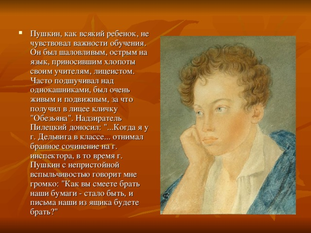 Пушкин, как всякий ребенок, не чувствовал важности обучения. Он был шаловливым, острым на язык, приносившим хлопоты своим учителям, лицеистом. Часто подшучивал над однокашниками, был очень живым и подвижным, за что получил в лицее кличку