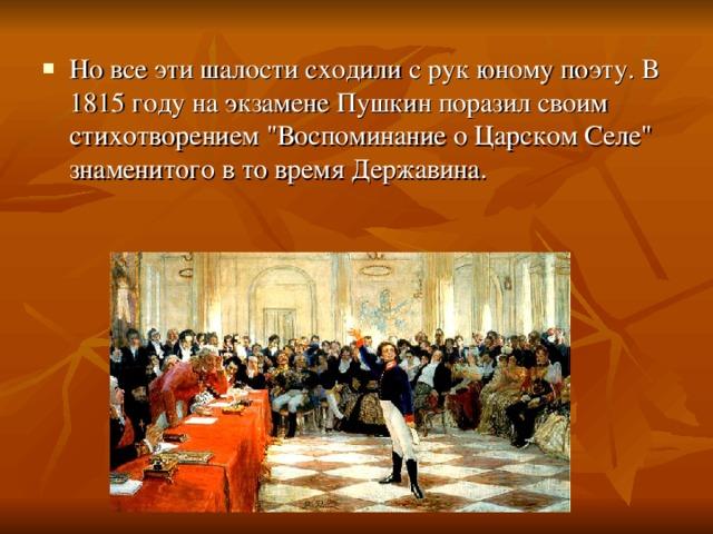 Но все эти шалости сходили с рук юному поэту. В 1815 году на экзамене Пушкин поразил своим стихотворением