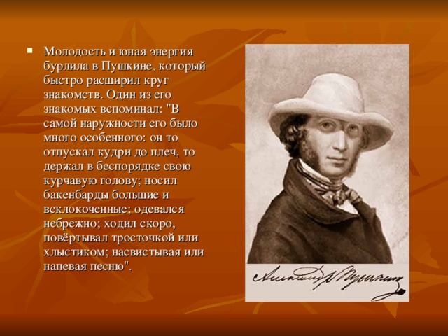 Молодость и юная энергия бурлила в Пушкине, который быстро расширил круг знакомств. Один из его знакомых вспоминал: