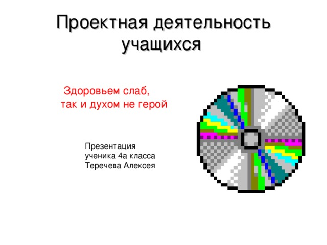 Проектная деятельность учащихся  Здоровьем слаб,  так и духом не герой Презентация ученика 4а класса Теречева Алексея