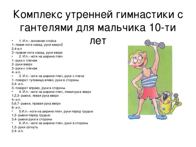 Комплекс утренней гимнастики с гантелями для мальчика 10-ти лет 1. И.п.- основная стойка 1- левая нога назад, руки вверх2 2,4-и.п 3- правая нога назад, руки вверх 2. И.п.- ноги на ширине плеч 1- руки к плечам 2- руки вверх 3- руки к плечам 4- и.п. 3. И.п.- ноги на ширине плеч, руки к плеча 1- поворот туловища влево, руки в стороны 2,4- и.п. 3- поворот вправо, руки в стороны 4. И.п.- ноги на ширине плеч, левая рука вверх 1,2,3- рывки, левая рука вверх 4- и.п. 5,6,7- рывки, правая рука вверх 8- и.п. 5.И.п.- ноги на ширине плеч, руки перед грудью 1,2- рывки перед грудью 3,4- рывки руки в стороны 6. И.п.- ноги на ширине плеч, руки в стороны 1,3- руки согнуть 2,4- и.п.