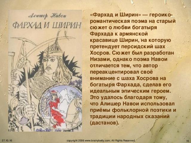 «Фархад и Ширин» — героико-романтическая поэма на старый сюжет о любви богатыря Фархада к армянской красавице Ширин, на которую претендует персидский шах Хосров. Сюжет был разработан Низами, однако поэма Навои отличается тем, что автор переакцентировал своё внимание с шаха Хосрова на богатыря Фархада, сделав его идеальным эпическим героем. Это удалось благодаря тому, что Алишер Навои использовал приёмы фольклорной поэтики и традиции народных сказаний (дастанов).  27.10.16 copyright 2006 www.brainybetty.com; All Rights Reserved.