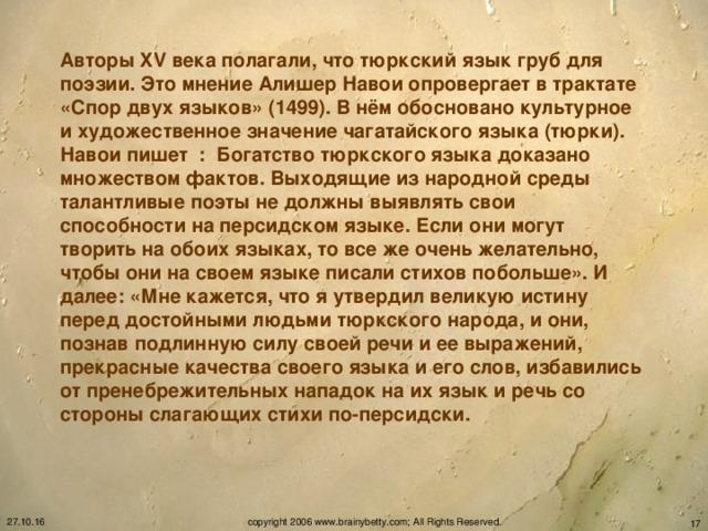 Авторы XV века полагали, что тюркский язык груб для поэзии. Это мнение Алишер Навои опровергает в трактате «Спор двух языков» (1499). В нём обосновано культурное и художественное значение чагатайского языка (тюрки). Навои пишет : Богатство тюркского языка доказано множеством фактов. Выходящие из народной среды талантливые поэты не должны выявлять свои способности на персидском языке. Если они могут творить на обоих языках, то все же очень желательно, чтобы они на своем языке писали стихов побольше». И далее: «Мне кажется, что я утвердил великую истину перед достойными людьми тюркского народа, и они, познав подлинную силу своей речи и ее выражений, прекрасные качества своего языка и его слов, избавились от пренебрежительных нападок на их язык и речь со стороны слагающих стихи по-персидски.   27.10.16 copyright 2006 www.brainybetty.com; All Rights Reserved.