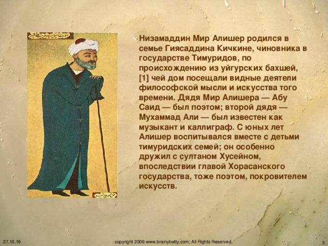 Низамаддин Мир Алишер родился в семье Гиясаддина Кичкине, чиновника в государстве Тимуридов, по происхождению из уйгурских бахшей,[1] чей дом посещали видные деятели философской мысли и искусства того времени. Дядя Мир Алишера — Абу Саид — был поэтом; второй дядя — Мухаммад Али — был известен как музыкант и каллиграф. С юных лет Алишер воспитывался вместе с детьми тимуридских семей; он особенно дружил с султаном Хусейном, впоследствии главой Хорасанского государства, тоже поэтом, покровителем искусств. 27.10.16 copyright 2006 www.brainybetty.com; All Rights Reserved.