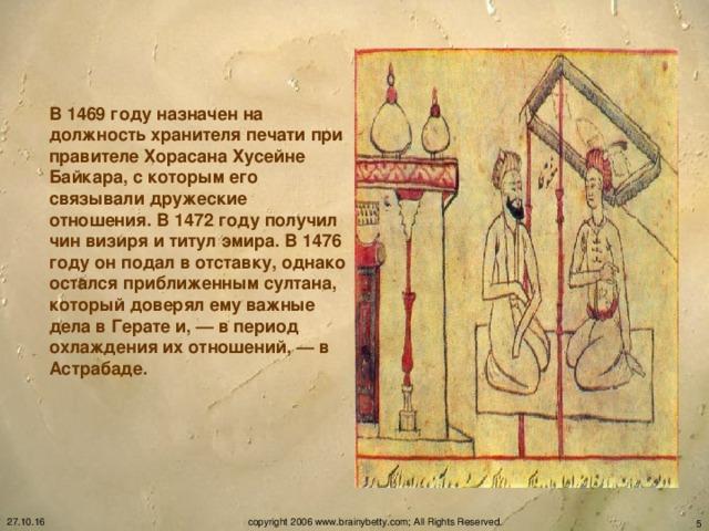 В 1469 году назначен на должность хранителя печати при правителе Хорасана Хусейне Байкара, с которым его связывали дружеские отношения. В 1472 году получил чин визиря и титул эмира. В 1476 году он подал в отставку, однако остался приближенным султана, который доверял ему важные дела в Герате и, — в период охлаждения их отношений, — в Астрабаде.  27.10.16 copyright 2006 www.brainybetty.com; All Rights Reserved.