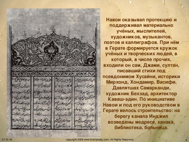 Навои оказывал протекцию и поддерживал материально учёных, мыслителей, художников, музыкантов, поэтов и каллиграфов. При нём в Герате формируется кружок учёных и творческих людей, в который, в числе прочих, входили он сам, Джами, султан, писавший стихи под псевдонимом Хусайни, историки Мирхонд, Хондамир, Васифи, Давлятшах Самарканди, художник Бехзад, архитектор Каваш-эдин. По инициативе Навои и под его руководством в Герате велось строительство: на берегу канала Инджил возведены медресе, ханака, библиотека, больница. 27.10.16 copyright 2006 www.brainybetty.com; All Rights Reserved.