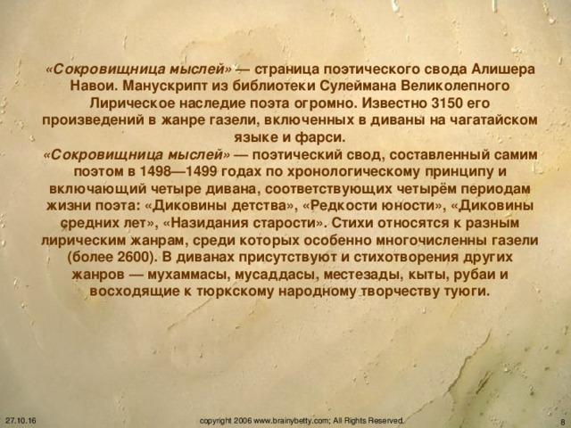 «Сокровищница мыслей» — страница поэтического свода Алишера Навои. Манускрипт из библиотеки Сулеймана Великолепного Лирическое наследие поэта огромно. Известно 3150 его произведений в жанре газели, включенных в диваны на чагатайском языке и фарси. «Сокровищница мыслей» — поэтический свод, составленный самим поэтом в 1498—1499 годах по хронологическому принципу и включающий четыре дивана, соответствующих четырём периодам жизни поэта: «Диковины детства», «Редкости юности», «Диковины средних лет», «Назидания старости». Стихи относятся к разным лирическим жанрам, среди которых особенно многочисленны газели (более 2600). В диванах присутствуют и стихотворения других жанров — мухаммасы, мусаддасы, местезады, кыты, рубаи и восходящие к тюркскому народному творчеству туюги. 27.10.16 copyright 2006 www.brainybetty.com; All Rights Reserved.