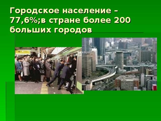 Городское население – 77,6%;в стране более 200 больших городов