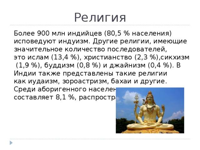 Религия Более 900млн индийцев (80,5% населения) исповедуютиндуизм. Другие религии, имеющие значительное количество последователей, этоислам(13,4%),христианство(2,3%),сикхизм(1,9%),буддизм(0,8%) иджайнизм(0,4%). В Индии также представлены такие религии какиудаизм,зороастризм,бахаии другие. Средиаборигенногонаселения, которое составляет 8,1%, распространёнанимизм.