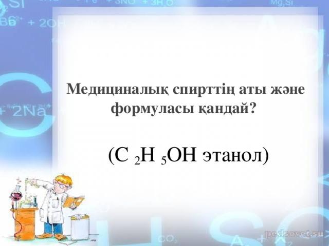 Медициналық спирттің аты және формуласы қандай? (С 2 Н 5 ОН этанол)