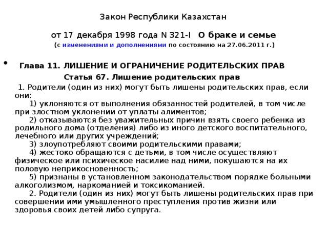 Закон Республики Казахстан  от 17 декабря 1998 года N 321-I   О браке и семье   (с изменениями и дополнениями по состоянию на 27.06.2011 г.)  Глава 11. ЛИШЕНИЕ И ОГРАНИЧЕНИЕ РОДИТЕЛЬСКИХ ПРАВ  Статья 67. Лишение родительских прав  1. Родители (один из них) могут быть лишены родительских прав, если они:   1) уклоняются от выполнения обязанностей родителей, в том числе при злостном уклонении от уплаты алиментов;   2) отказываются без уважительных причин взять своего ребенка из родильного дома (отделения) либо из иного детского воспитательного, лечебного или других учреждений;   3) злоупотребляют своими родительскими правами;   4) жестоко обращаются с детьми, в том числе осуществляют физическое или психическое насилие над ними, покушаются на их половую неприкосновенность;   5)признаны в установленном законодательством  порядке  больными алкоголизмом, наркоманией и токсикоманией.   2. Родители (один из них) могут быть лишены родительских прав при совершении ими умышленного преступления против жизни или здоровья своих детей либо супруга.