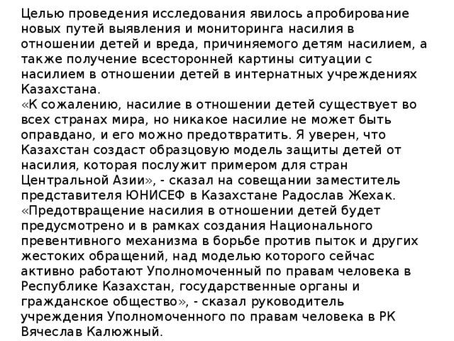 Целью проведения исследования явилось апробирование новых путей выявления и мониторинга насилия в отношении детей и вреда, причиняемого детям насилием, а также получение всесторонней картины ситуации с насилием в отношении детей в интернатных учреждениях Казахстана. «К сожалению, насилие в отношении детей существует во всех странах мира, но никакое насилие не может быть оправдано, и его можно предотвратить. Я уверен, что Казахстан создаст образцовую модель защиты детей от насилия, которая послужит примером для стран Центральной Азии», - сказал на совещании заместитель представителя ЮНИСЕФ в Казахстане Радослав Жехак. «Предотвращение насилия в отношении детей будет предусмотрено и в рамках создания Национального превентивного механизма в борьбе против пыток и других жестоких обращений, над моделью которого сейчас активно работают Уполномоченный по правам человека в Республике Казахстан, государственные органы и гражданское общество», - сказал руководитель учреждения Уполномоченного по правам человека в РК Вячеслав Калюжный.