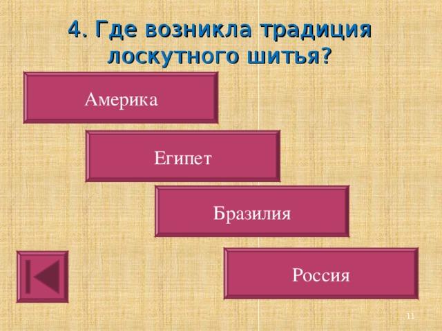 4. Где возникла традиция лоскутного шитья? Америка Египет Бразилия Россия