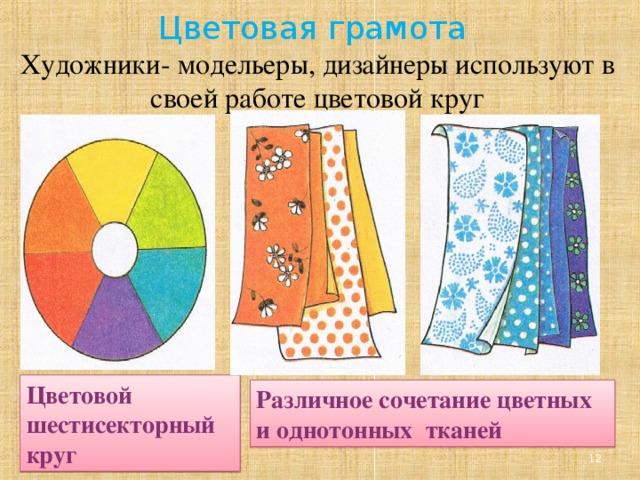 Цветовая грамота  Художники- модельеры, дизайнеры используют в своей работе цветовой круг Цветовой шестисекторный круг Различное сочетание цветных и однотонных тканей
