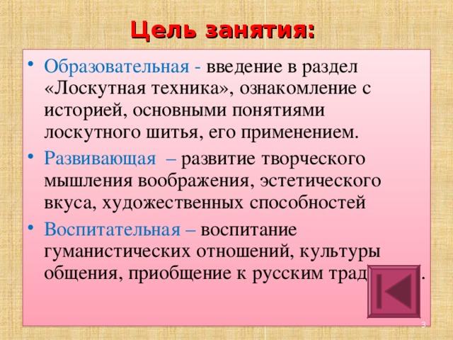 Цель занятия:   Образовательная - введение в раздел «Лоскутная техника», ознакомление с историей, основными понятиями лоскутного шитья, его применением. Развивающая – развитие творческого мышления воображения, эстетического вкуса, художественных способностей Воспитательная –  воспитание гуманистических отношений, культуры общения, приобщение к русским традициям. 2