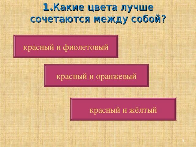 1. Какие цвета лучше сочетаются между собой?   красный и фиолетовый красный и оранжевый красный и жёлтый